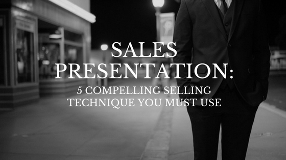 Sales Presentation: 5 compelling selling technique you must use