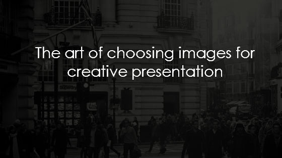 The art of choosing images for creative presentation