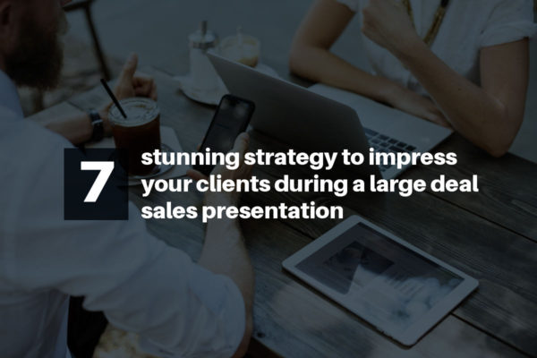7 stunning strategy to impress your clients during a  large deal sales presentation